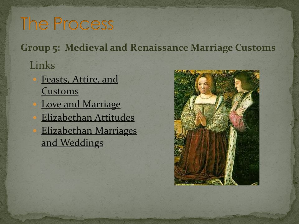 Group 5: Medieval and Renaissance Marriage Customs Links Feasts, Attire, and Customs Feasts, Attire, and Customs Love and Marriage Elizabethan Attitud