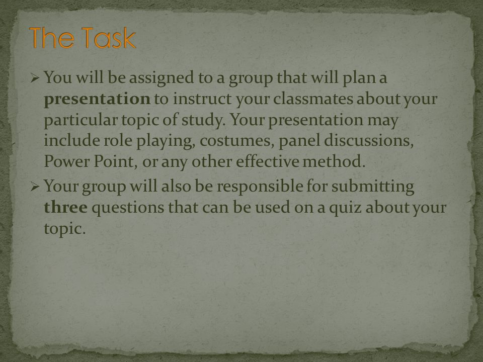You will be assigned to a group that will plan a presentation to instruct your classmates about your particular topic of study. Your presentation may