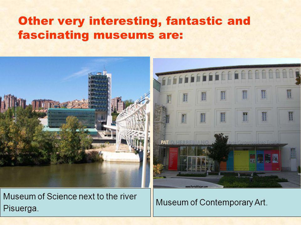 Other very interesting, fantastic and fascinating museums are: Museum of Science next to the river Pisuerga.