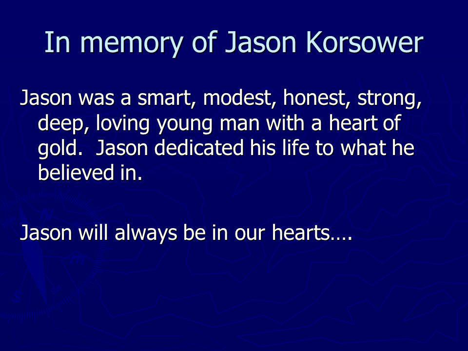 In memory of Jason Korsower Jason was a smart, modest, honest, strong, deep, loving young man with a heart of gold. Jason dedicated his life to what h