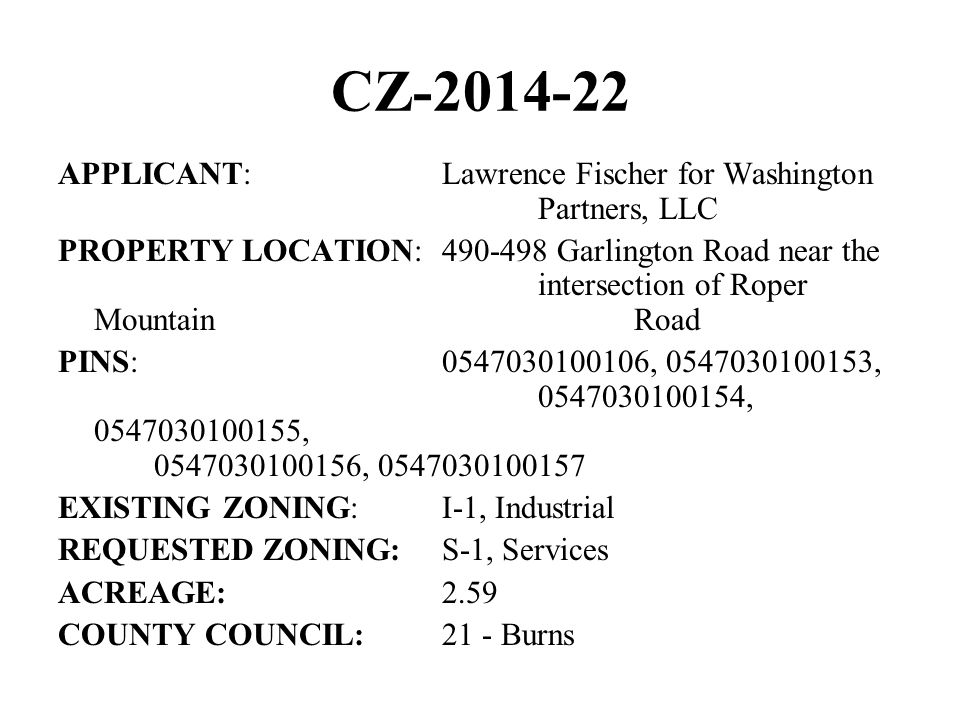 CZ-2014-22 APPLICANT:Lawrence Fischer for Washington Partners, LLC PROPERTY LOCATION:490-498 Garlington Road near the intersection of Roper Mountain Road PINS:0547030100106, 0547030100153, 0547030100154, 0547030100155, 0547030100156, 0547030100157 EXISTING ZONING:I-1, Industrial REQUESTED ZONING:S-1, Services ACREAGE:2.59 COUNTY COUNCIL:21 - Burns
