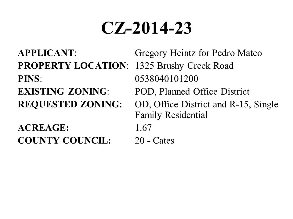 CZ APPLICANT:Gregory Heintz for Pedro Mateo PROPERTY LOCATION:1325 Brushy Creek Road PINS: EXISTING ZONING:POD, Planned Office District REQUESTED ZONING:OD, Office District and R-15, Single Family Residential ACREAGE:1.67 COUNTY COUNCIL:20 - Cates
