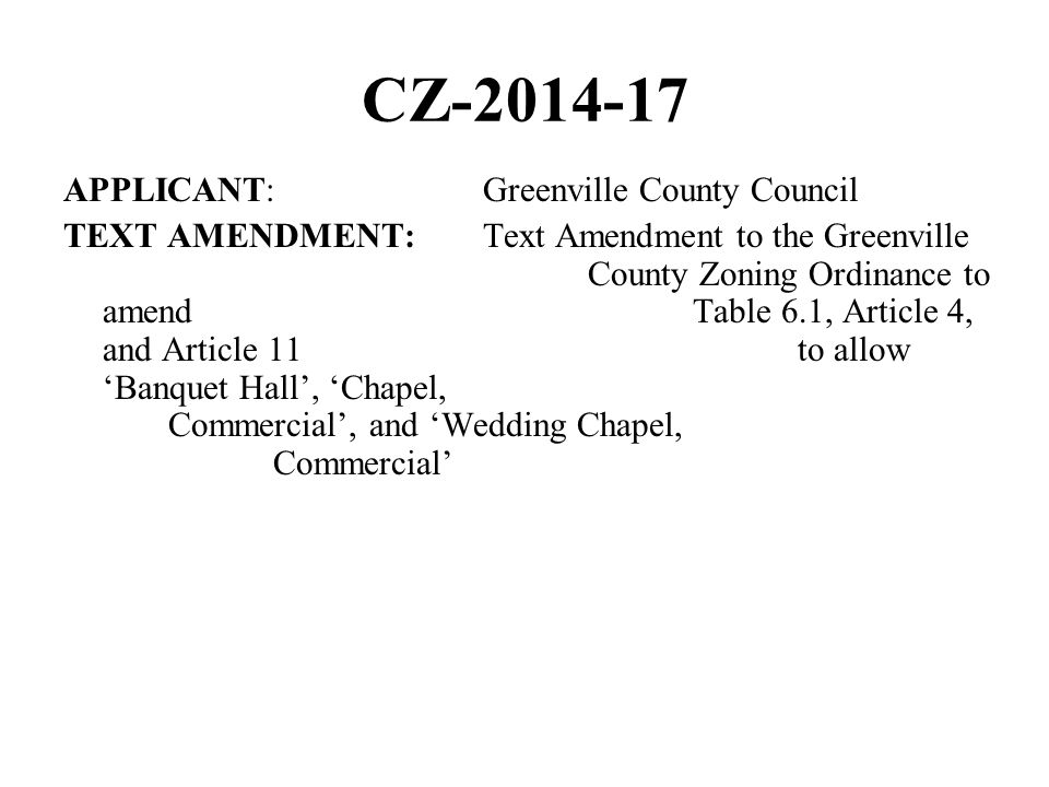 CZ APPLICANT:Greenville County Council TEXT AMENDMENT:Text Amendment to the Greenville County Zoning Ordinance to amend Table 6.1, Article 4, and Article 11 to allow Banquet Hall, Chapel, Commercial, and Wedding Chapel, Commercial