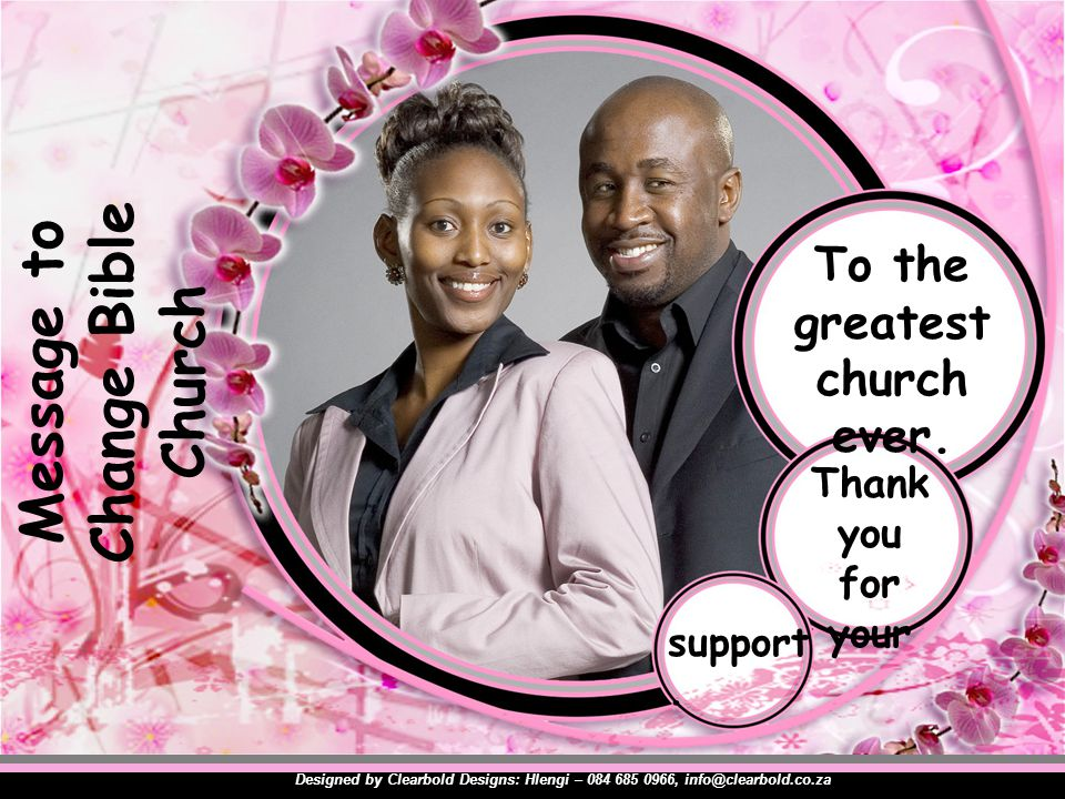 Message to Change Bible Church Designed by Clearbold Designs: Hlengi – 084 685 0966, info@clearbold.co.za To the greatest church ever.