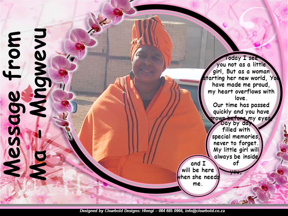 Message from Ma - Mngwevu Designed by Clearbold Designs: Hlengi – 084 685 0966, info@clearbold.co.za Today I see you not as a little girl, But as a woman starting her new world, You have made me proud, my heart overflows with love.
