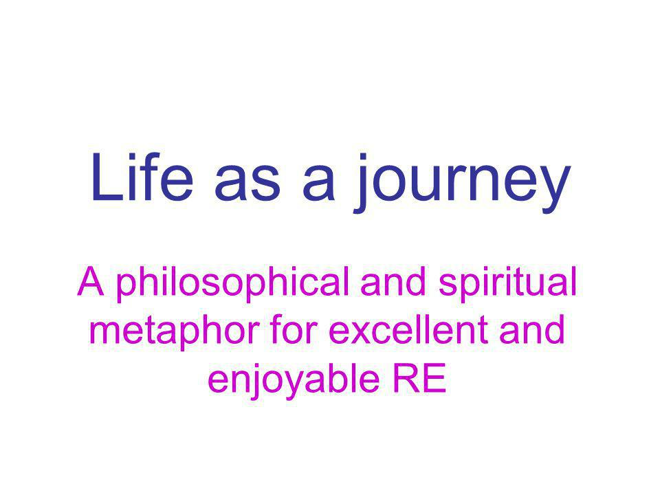 Life as a journey A philosophical and spiritual metaphor for excellent and enjoyable RE