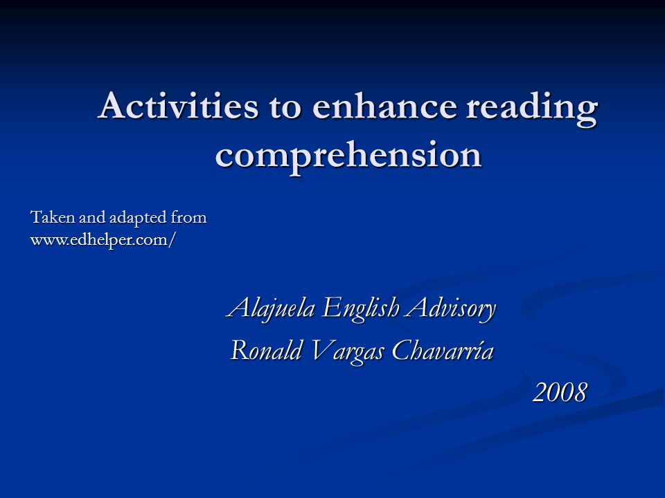 Activities to enhance reading comprehension Alajuela English Advisory Ronald Vargas Chavarría 2008 Taken and adapted from www.edhelper.com/