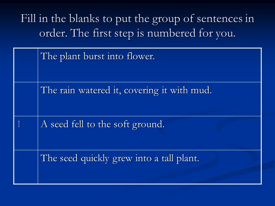 Fill in the blanks to put the group of sentences in order. The first step is numbered for you. The plant burst into flower. The rain watered it, cover