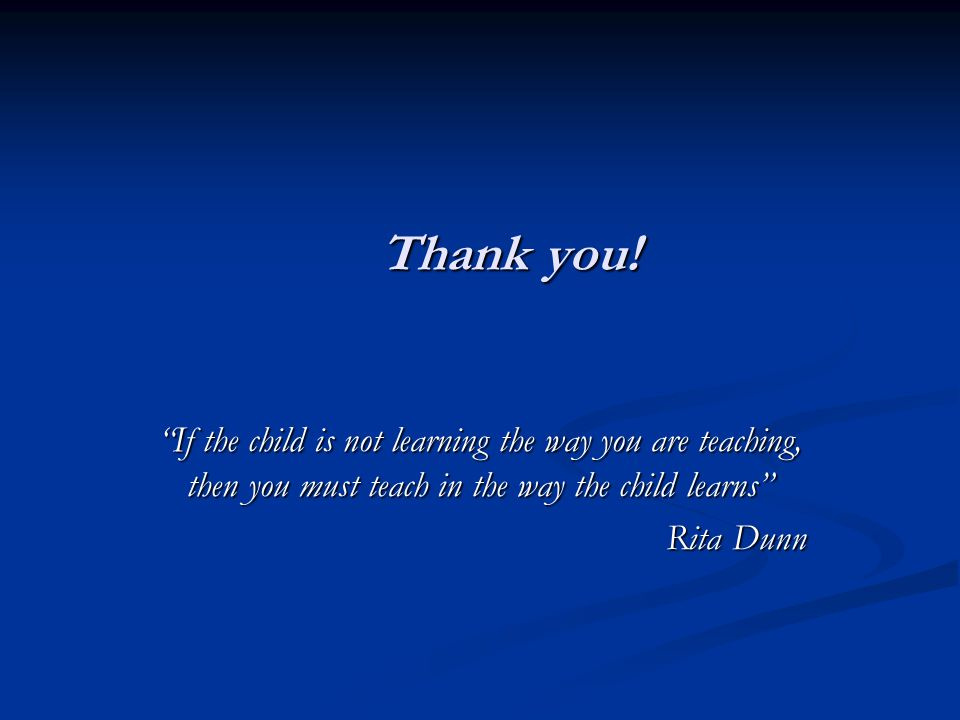 Thank you! If the child is not learning the way you are teaching, then you must teach in the way the child learns Rita Dunn