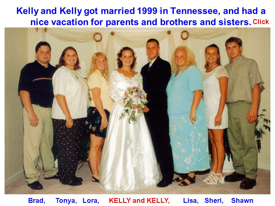 Kelly and Kelly got married 1999 in Tennessee, and had a nice vacation for parents and brothers and sisters.
