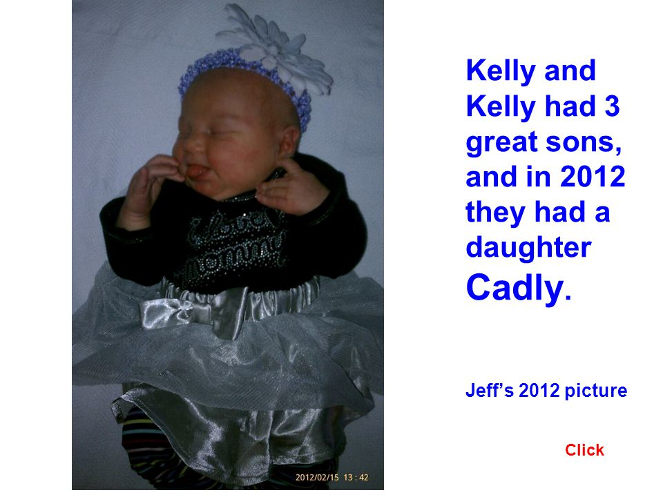 Kelly and Kelly had 3 great sons, and in 2012 they had a daughter Cadly. Jeffs 2012 picture Click