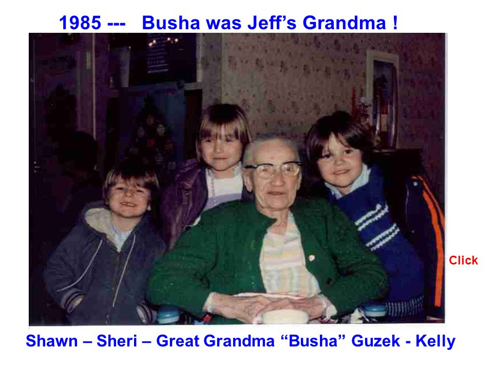 Click 1985 --- Busha was Jeffs Grandma ! Shawn – Sheri – Great Grandma Busha Guzek - Kelly