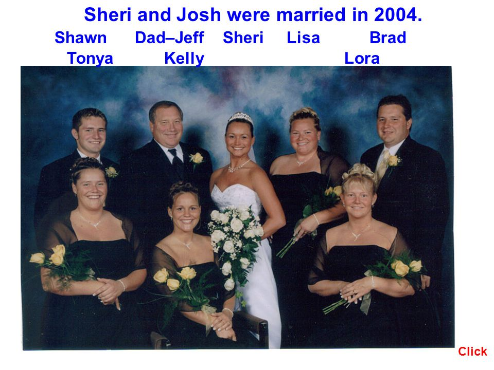 Click Sheri and Josh were married in 2004. Shawn Dad–Jeff Sheri Lisa Brad Tonya Kelly Lora