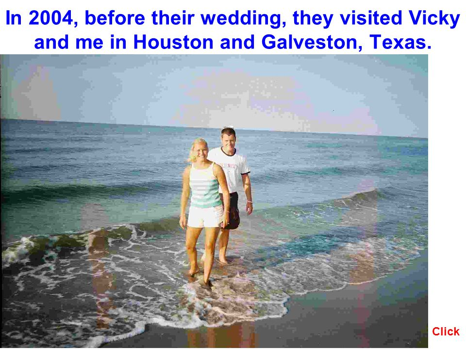 In 2004, before their wedding, they visited Vicky and me in Houston and Galveston, Texas. Click