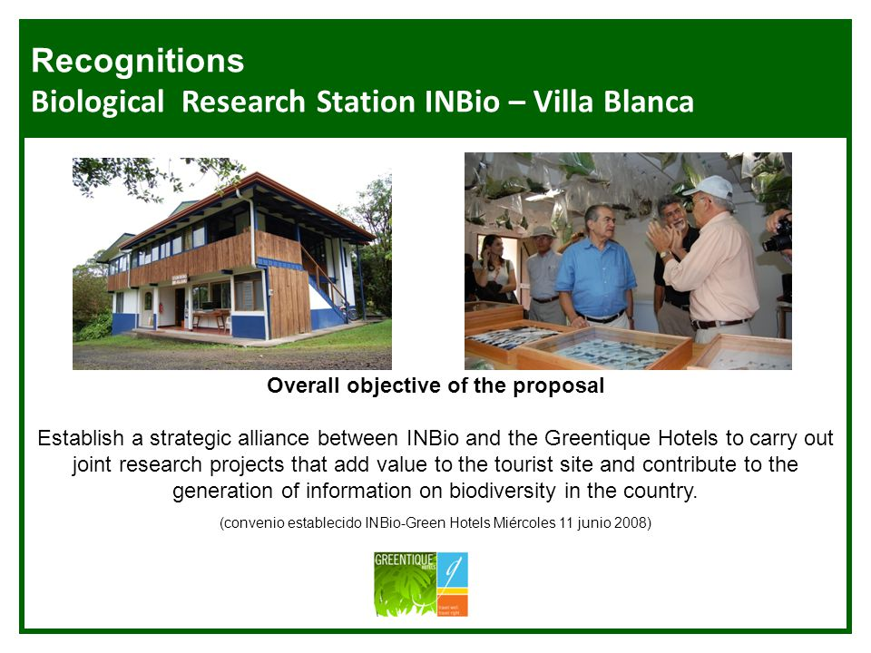 INBio Estación de Investigacion Overall objective of the proposal Establish a strategic alliance between INBio and the Greentique Hotels to carry out joint research projects that add value to the tourist site and contribute to the generation of information on biodiversity in the country.