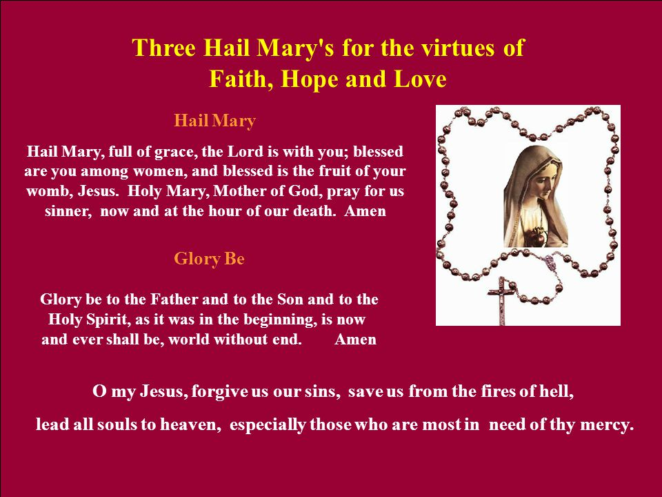 Hail Mary Hail Mary, full of grace, the Lord is with you; blessed are you among women, and blessed is the fruit of your womb, Jesus. Holy Mary, Mother