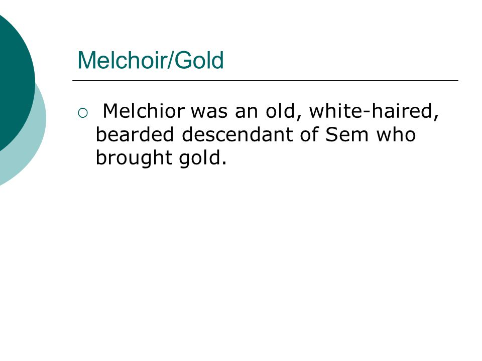 Melchoir/Gold Melchior was an old, white-haired, bearded descendant of Sem who brought gold.