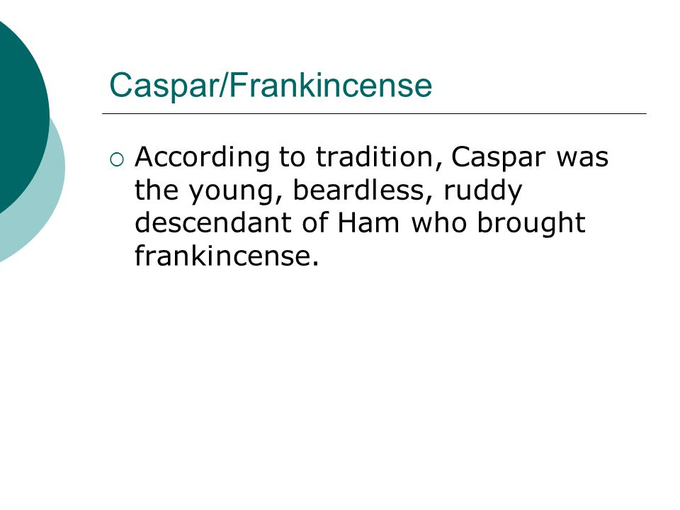 Caspar/Frankincense According to tradition, Caspar was the young, beardless, ruddy descendant of Ham who brought frankincense.