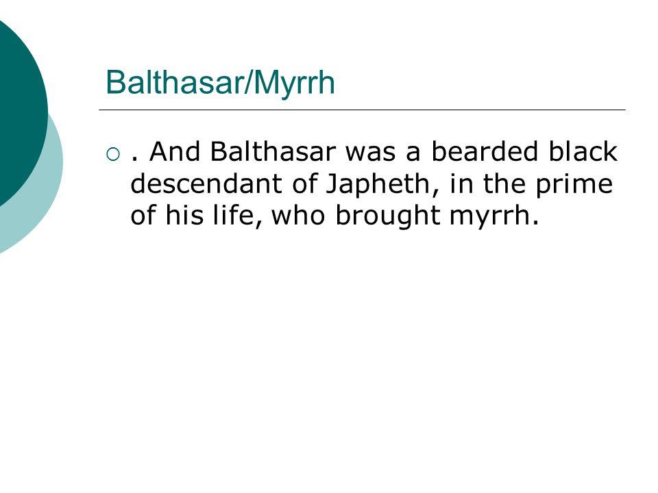 Balthasar/Myrrh. And Balthasar was a bearded black descendant of Japheth, in the prime of his life, who brought myrrh.