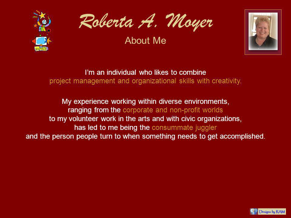 Roberta A. Moyer About Me Im an individual who likes to combine project management and organizational skills with creativity. My experience working wi