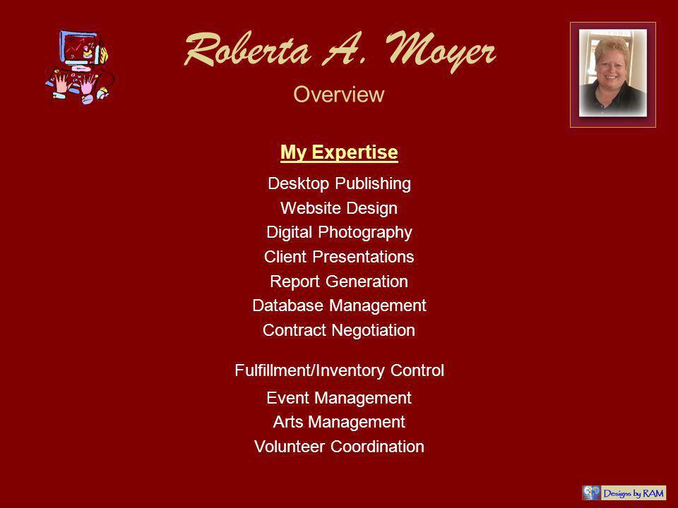 Roberta A. Moyer Overview My Expertise Desktop Publishing Website Design Digital Photography Client Presentations Report Generation Database Managemen
