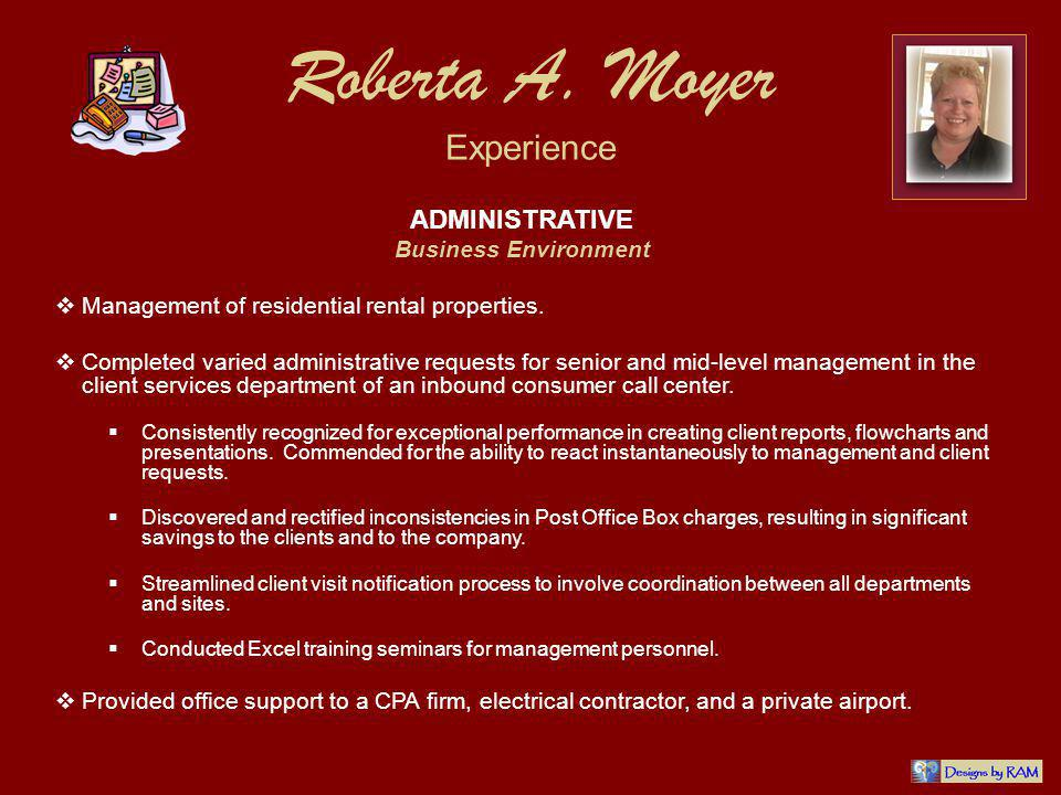 Roberta A. Moyer Experience ADMINISTRATIVE Business Environment Management of residential rental properties. Completed varied administrative requests