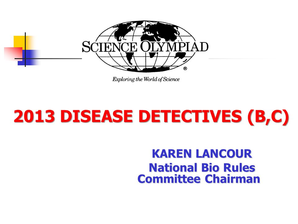 2013 DISEASE DETECTIVES (B,C) 2013 DISEASE DETECTIVES (B,C) KAREN LANCOUR National Bio Rules Committee Chairman