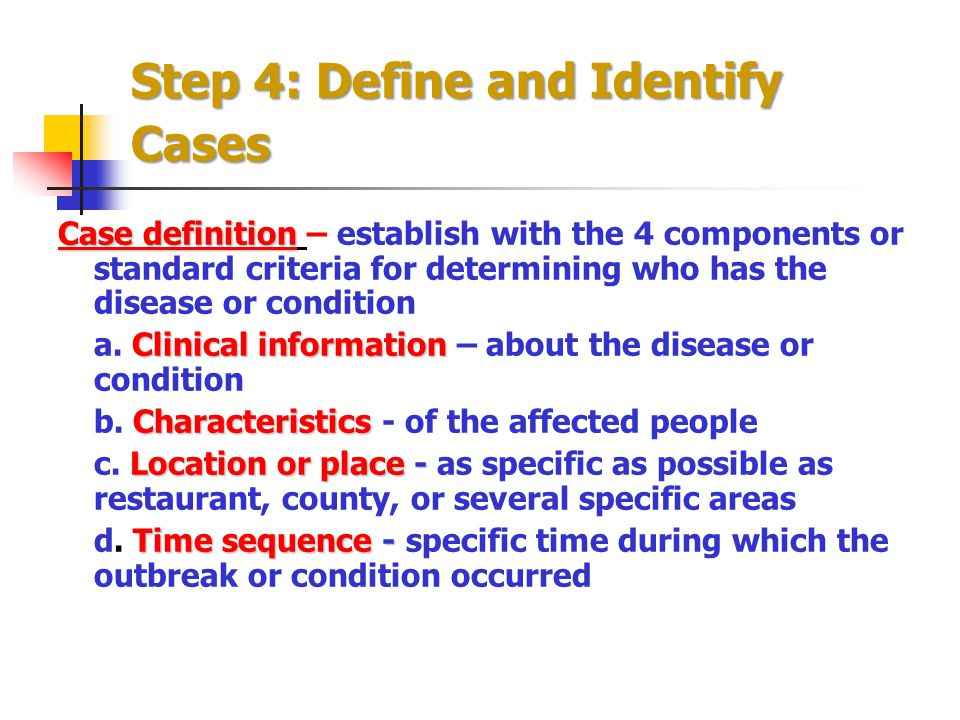 Step 4: Define and Identify Cases Case definition Case definition – establish with the 4 components or standard criteria for determining who has the d