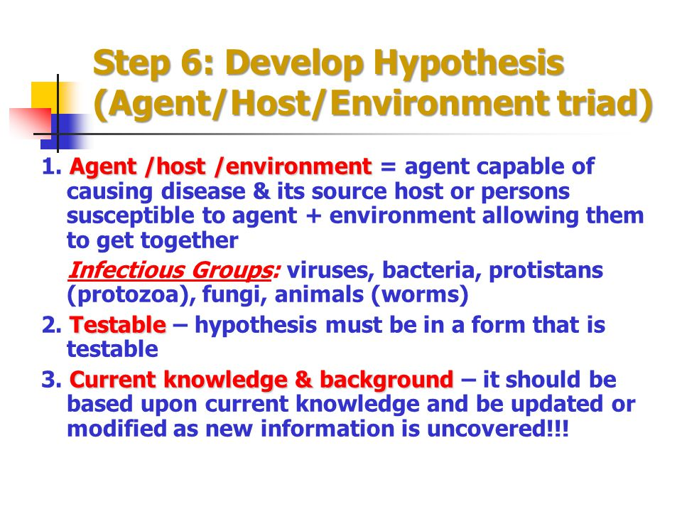 Step 6: Develop Hypothesis (Agent/Host/Environment triad) Agent /host /environment 1. Agent /host /environment = agent capable of causing disease & it