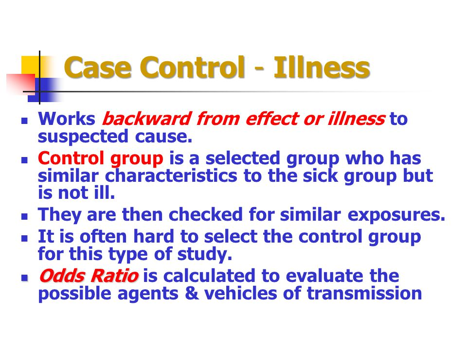 Case Control - Illness Works backward from effect or illness to suspected cause. Control group is a selected group who has similar characteristics to