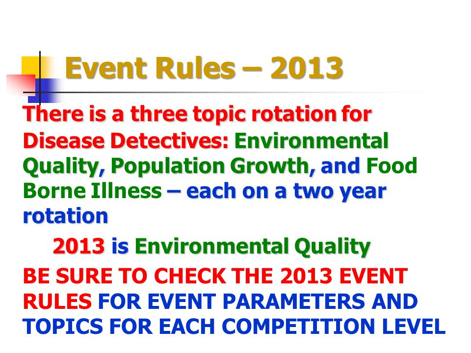 Event Rules – 2013 There is a three topic rotation for Disease Detectives: Environmental Quality, Population Growth, and – each on a two year rotation
