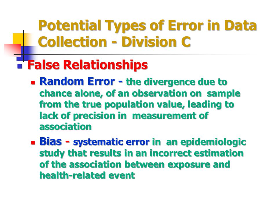 Potential Types of Error in Data Collection - Division C False Relationships False Relationships Random Error - the divergence due to chance alone, of