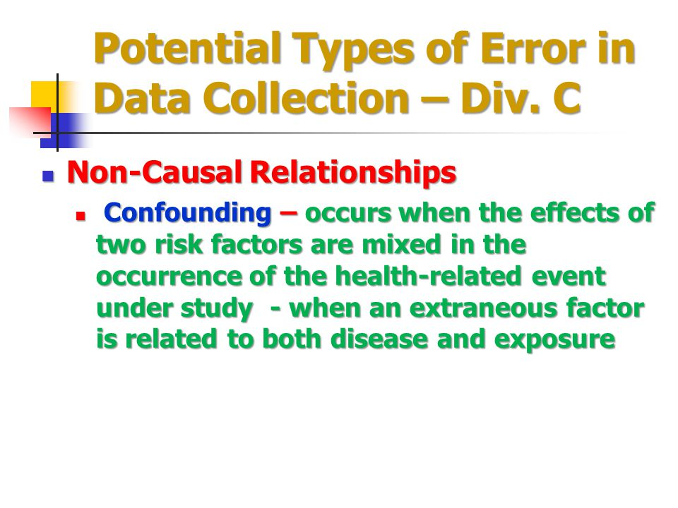 Potential Types of Error in Data Collection – Div. C Non-Causal Relationships Non-Causal Relationships Confounding – occurs when the effects of two ri