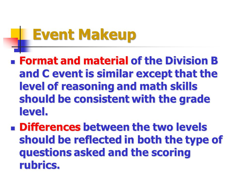 Event Makeup Format and materialof the Division B and C event is similar except that the level of reasoning and math skills should be consistent with