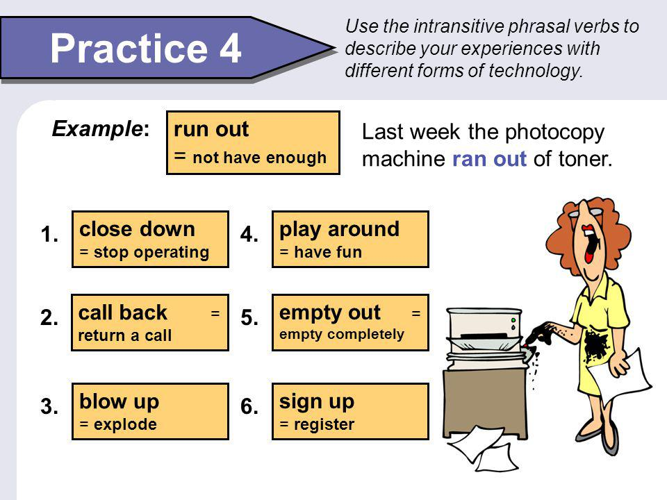 Intransitive Phrasal Verbs Some phrasal verbs are intransitive. This means that they do not take an object. Dad, hang up and call the fire department!