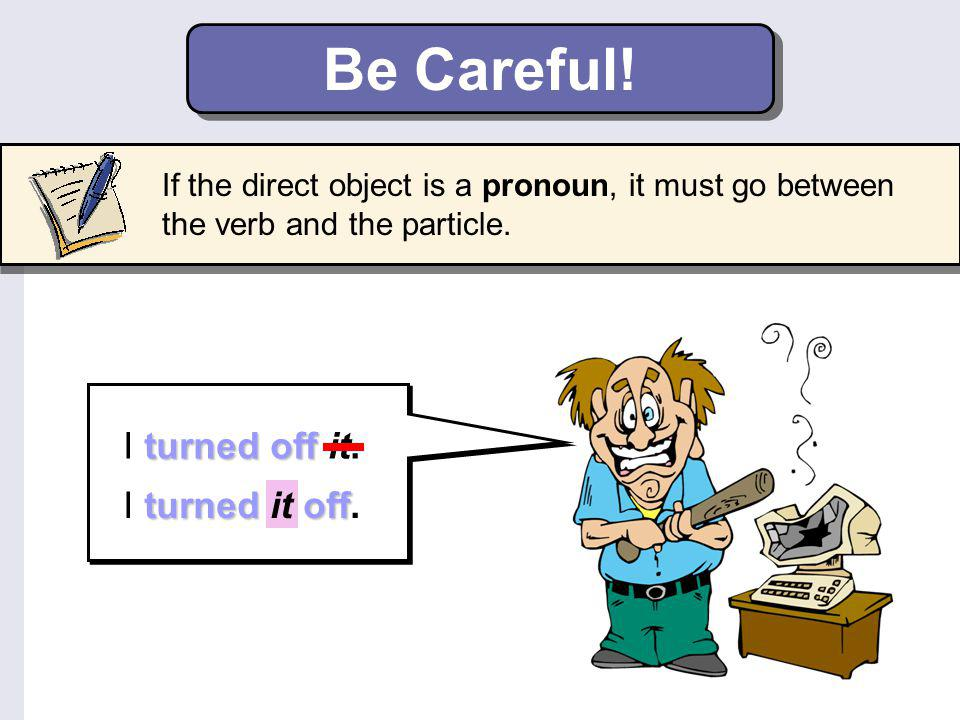 Transitive Phrasal Verbs 1 Most transitive phrasal verbs are separable. This means that noun objects can go after the particle or between the verb and