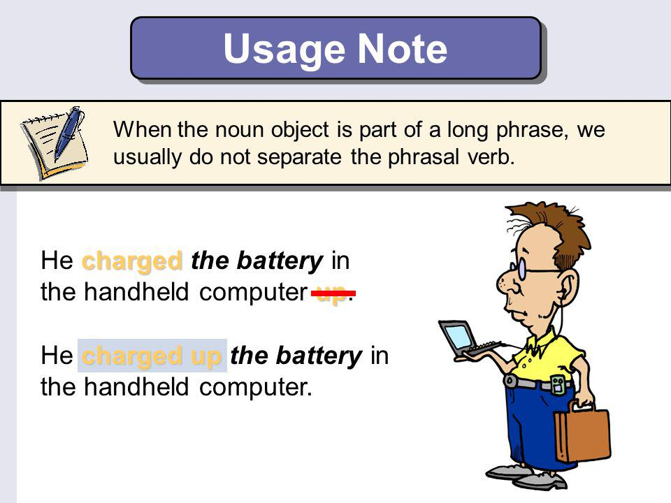Be Careful! If the direct object is a pronoun, it must go between the verb and the particle. turned off I turned off it. turnedoff I turned it off.