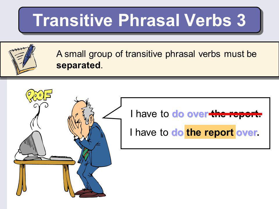 Transitive Phrasal Verbs 2 Some transitive phrasal verbs are inseparable.