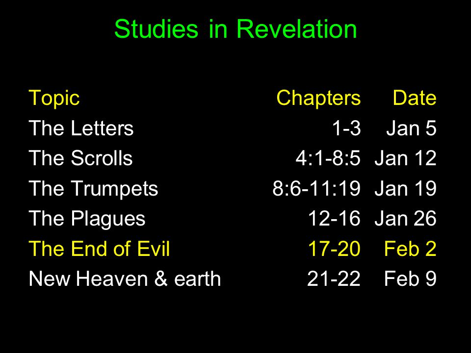 Studies in Revelation TopicChaptersDate The Letters1-3Jan 5 The Scrolls 4:1-8:5 Jan 12 The Trumpets 8:6-11:19 Jan 19 The Plagues Jan 26 The End of Evil Feb 2 New Heaven & earth Feb 9