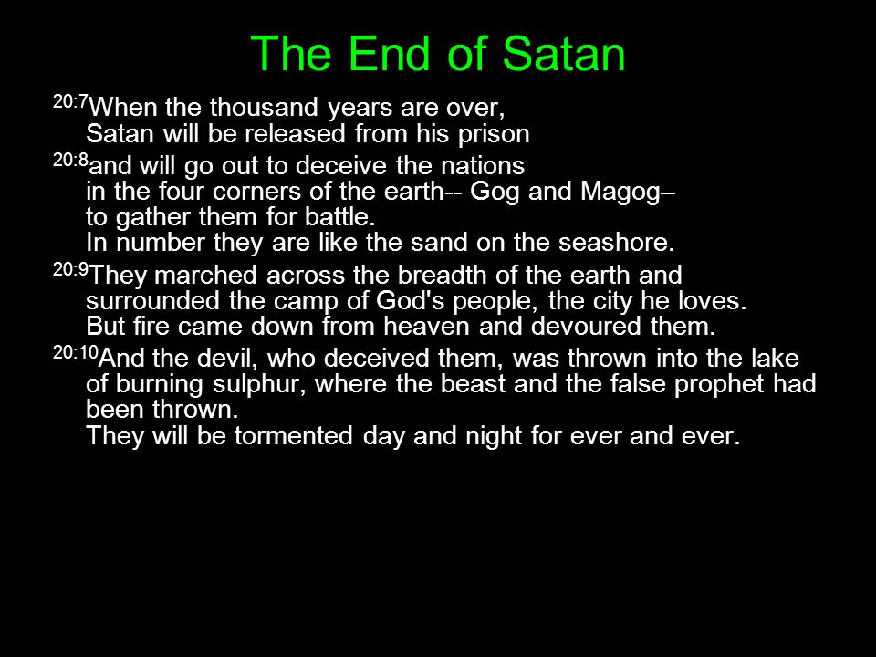 20:7 When the thousand years are over, Satan will be released from his prison 20:8 and will go out to deceive the nations in the four corners of the earth-- Gog and Magog– to gather them for battle.