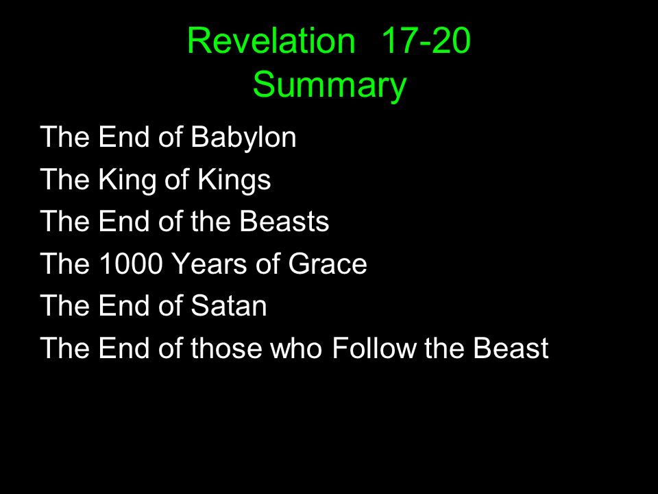 Revelation Summary The End of Babylon The King of Kings The End of the Beasts The 1000 Years of Grace The End of Satan The End of those who Follow the Beast