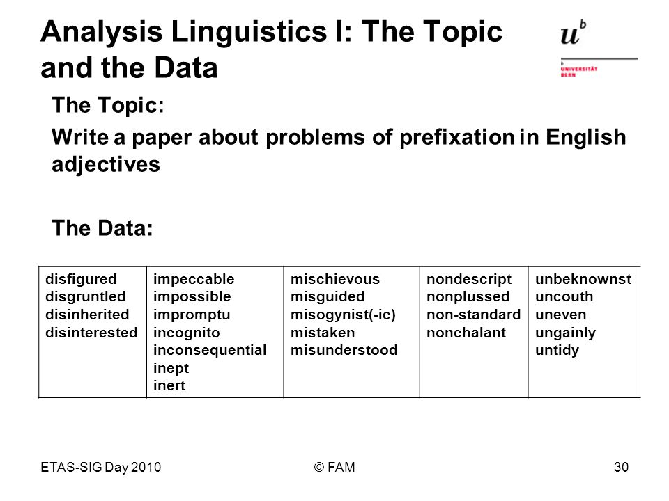 ETAS-SIG Day 2010© FAM30 Analysis Linguistics I: The Topic and the Data The Topic: Write a paper about problems of prefixation in English adjectives The Data: disfigured disgruntled disinherited disinterested impeccable impossible impromptu incognito inconsequential inept inert mischievous misguided misogynist(-ic) mistaken misunderstood nondescript nonplussed non-standard nonchalant unbeknownst uncouth uneven ungainly untidy