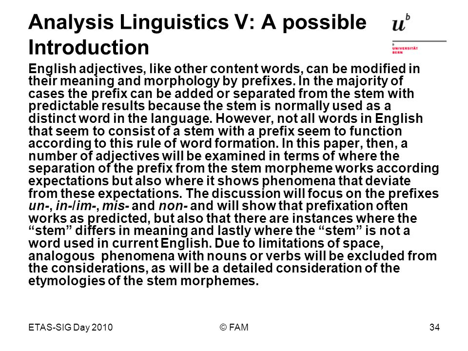 ETAS-SIG Day 2010© FAM34 Analysis Linguistics V: A possible Introduction English adjectives, like other content words, can be modified in their meaning and morphology by prefixes.