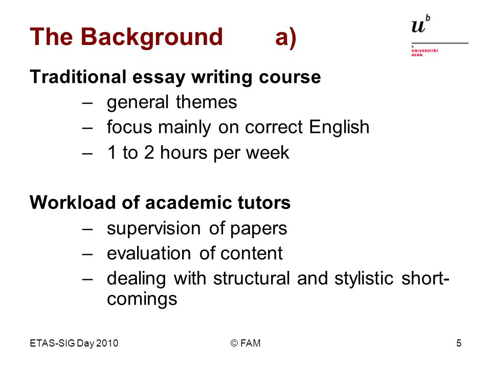 ETAS-SIG Day 2010© FAM5 The Backgrounda) Traditional essay writing course –general themes –focus mainly on correct English –1 to 2 hours per week Work