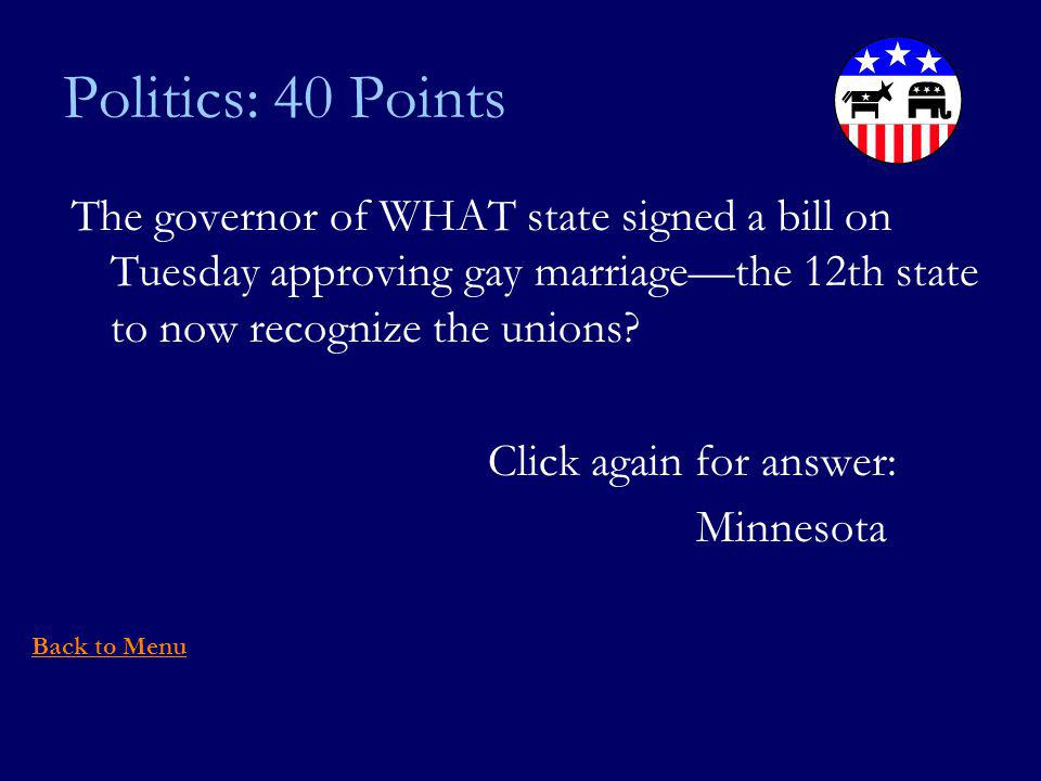 Politics: 40 Points The governor of WHAT state signed a bill on Tuesday approving gay marriagethe 12th state to now recognize the unions.