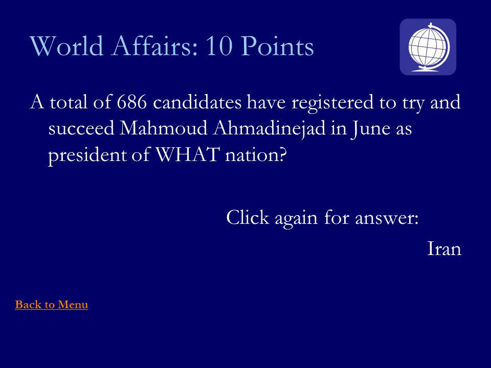World Affairs: 10 Points A total of 686 candidates have registered to try and succeed Mahmoud Ahmadinejad in June as president of WHAT nation.