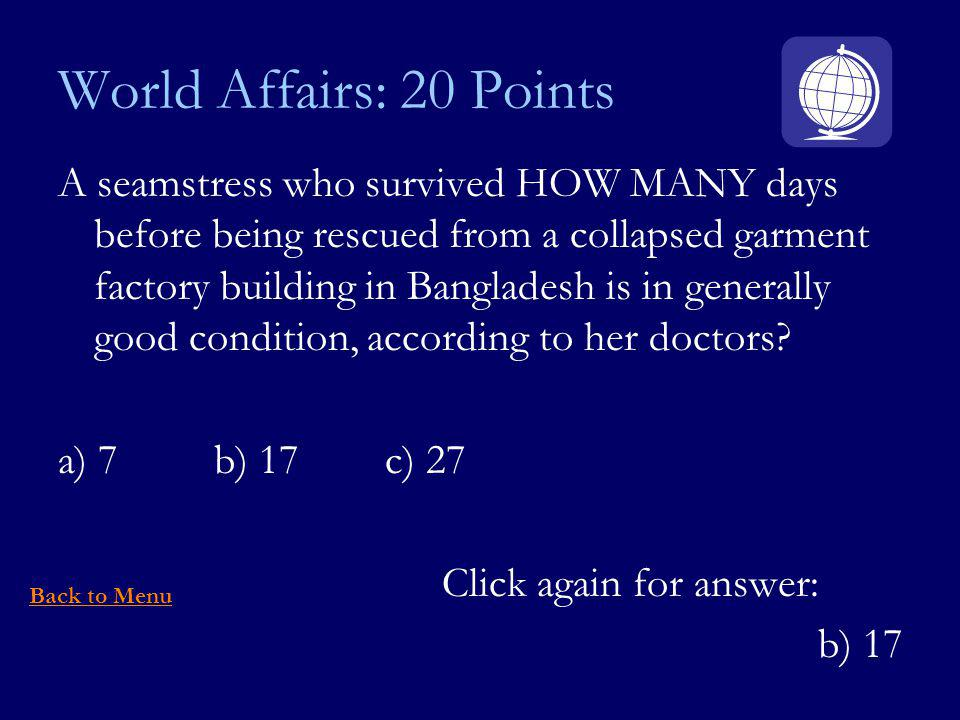 World Affairs: 20 Points A seamstress who survived HOW MANY days before being rescued from a collapsed garment factory building in Bangladesh is in generally good condition, according to her doctors.