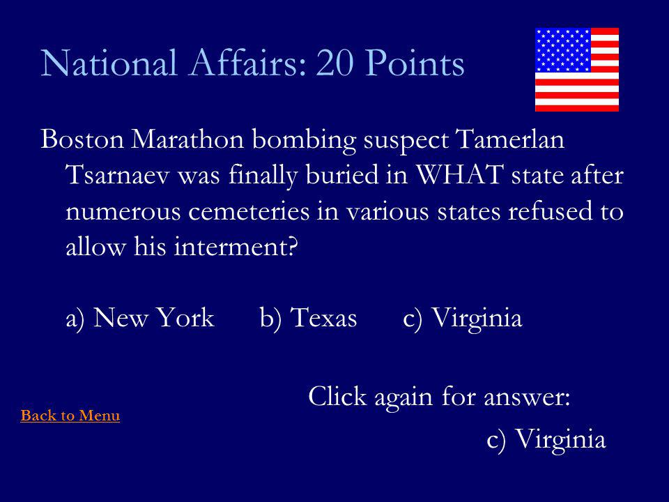 National Affairs: 20 Points Boston Marathon bombing suspect Tamerlan Tsarnaev was finally buried in WHAT state after numerous cemeteries in various states refused to allow his interment.