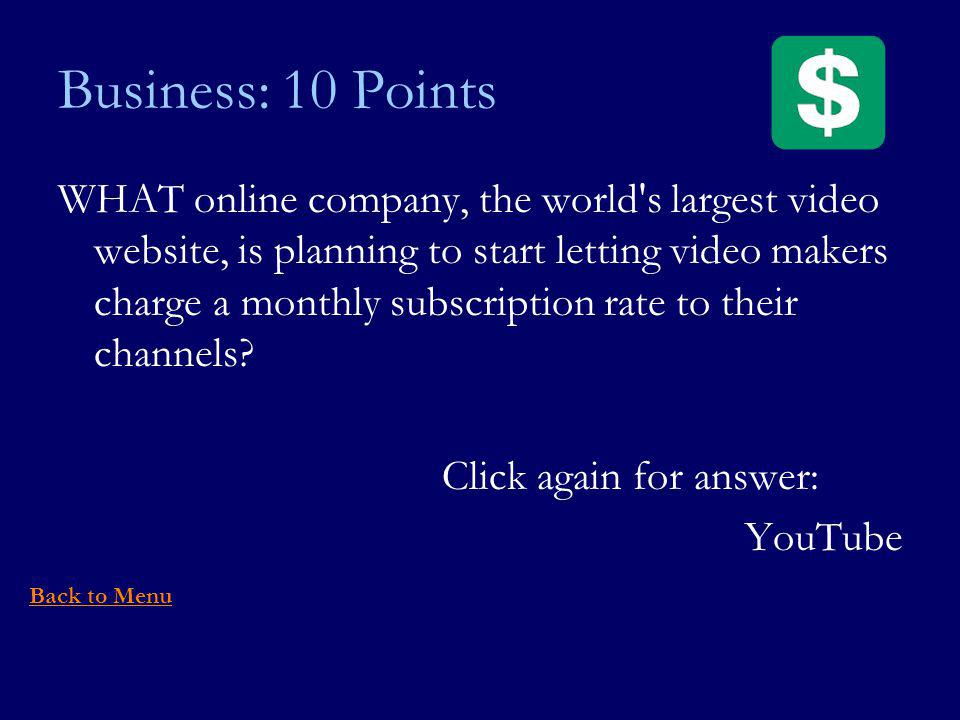Business: 10 Points WHAT online company, the world s largest video website, is planning to start letting video makers charge a monthly subscription rate to their channels.
