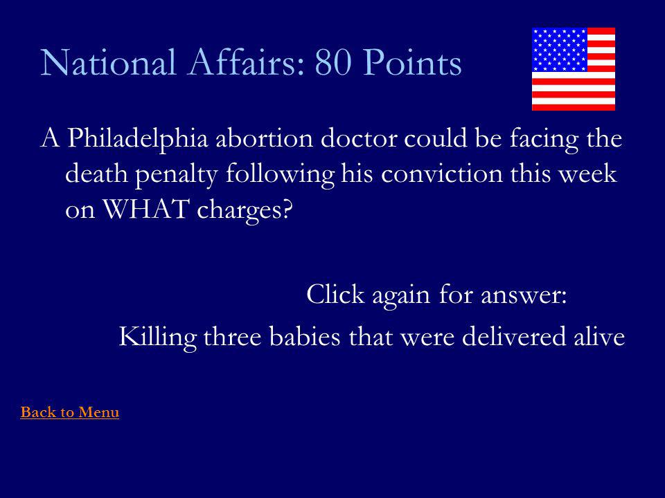 National Affairs: 80 Points A Philadelphia abortion doctor could be facing the death penalty following his conviction this week on WHAT charges.